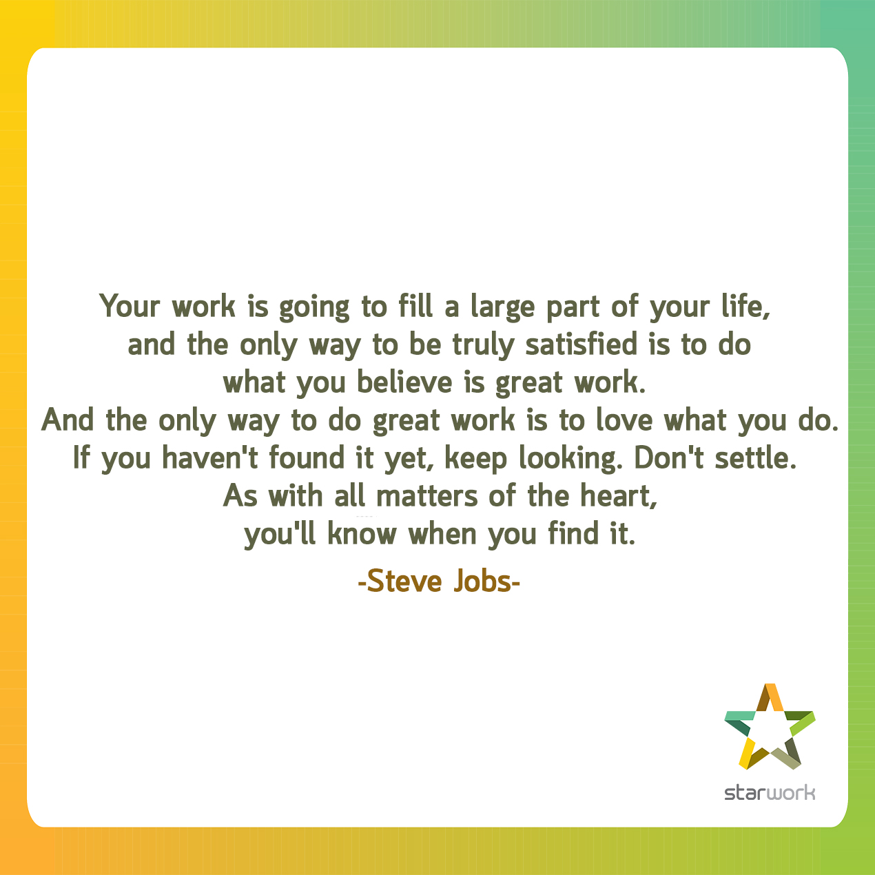 """Your work is going to fill a large part of your life, and the only way to be truly satisfied is to do what you believe is great work. And the only way to do great work is to love what you do. If you haven't found it yet, keep looking. Don't settle. As with all matters of the heart, you'll know when you find it."" ~Steve Jobs"