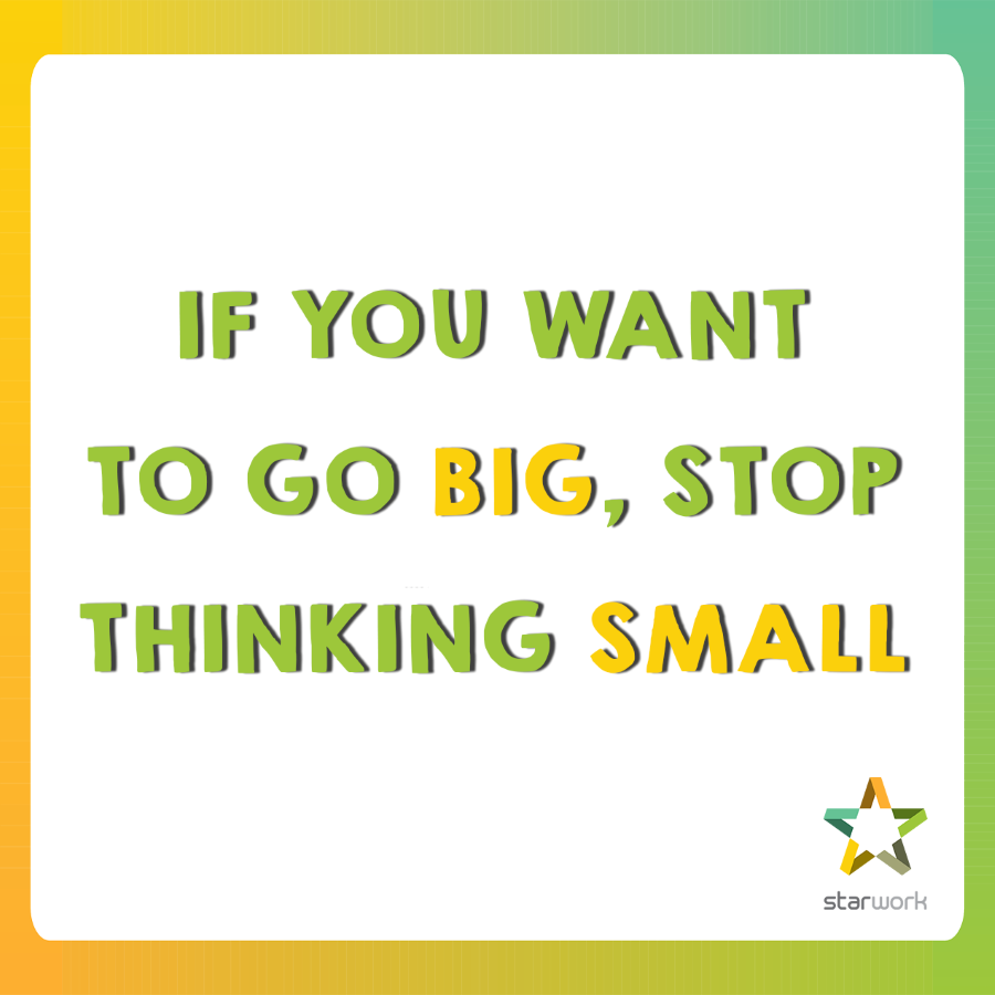 If you want to go big, stop thinking small